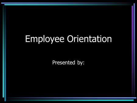 Employee Orientation Presented by:. Topics to Be Covered Mission Statement Employee Rights Who's who Benefits Review Other Resources Summary.