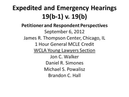 Expedited and Emergency Hearings 19(b-1) v. 19(b) Petitioner and Respondent Perspectives September 6, 2012 James R. Thompson Center, Chicago, IL 1 Hour.