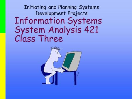 Information Systems System Analysis 421 Class Three Initiating and Planning Systems Development Projects.