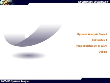 INFORMATION X INFO415: Systems Analysis Systems Analysis Project Deliverable 1 Project Statement of Work Outline.