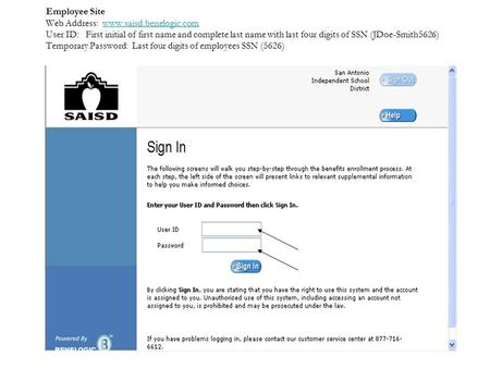 Employee Site Web Address: www.saisd.benelogic.com User ID: First initial of first name and complete last name with last four digits of SSN (JDoe-Smith5626)