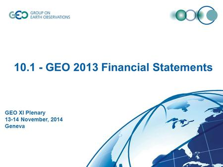 © GEO Secretariat 10.1 - GEO 2013 Financial Statements GEO XI Plenary 13-14 November, 2014 Geneva.
