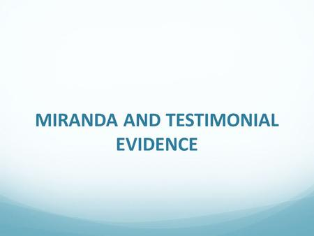 MIRANDA AND TESTIMONIAL EVIDENCE. The Miranda Rule The Miranda Rule places an important legal requirement on governmental officers to inform an arrestee.