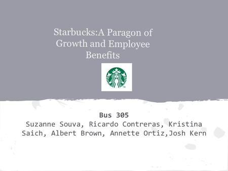 Starbucks:A Paragon of Growth and Employee Benefits Bus 305 Suzanne Souva, Ricardo Contreras, Kristina Saich, Albert Brown, Annette Ortiz,Josh Kern.