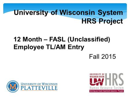 University of Wisconsin System HRS Project 12 Month – FASL (Unclassified) Employee TL/AM Entry Fall 2015.