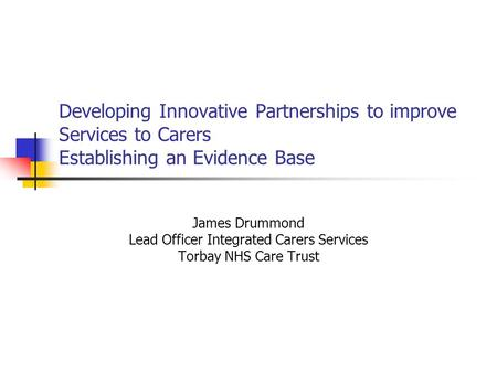 Developing Innovative Partnerships to improve Services to Carers Establishing an Evidence Base James Drummond Lead Officer Integrated Carers Services Torbay.