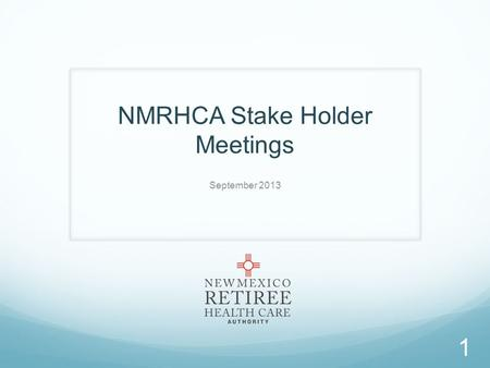 NMRHCA Stake Holder Meetings September 2013 1. NMRHCA's Creation 2 NMRHCA established by the Retiree Health Care Act [10-7C-1 NMSA 1978] in July, 1990.