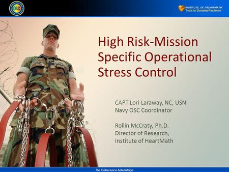 The Coherence Advantage Tools for Sustained Resilience High Risk-Mission Specific Operational Stress Control CAPT Lori Laraway, NC, USN Navy OSC Coordinator.
