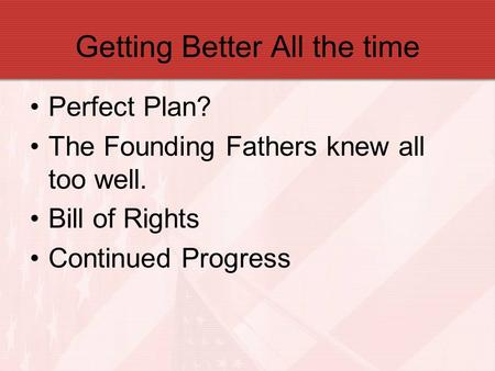 Getting Better All the time Perfect Plan? The Founding Fathers knew all too well. Bill of Rights Continued Progress.