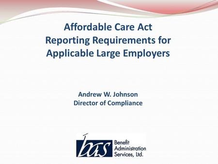 Affordable Care Act Reporting Requirements for Applicable Large Employers Andrew W. Johnson Director of Compliance.