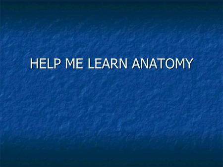 HELP ME LEARN ANATOMY How to learn anatomy Learn small groups of terms each day. Learn small groups of terms each day. Make flashcards Make flashcards.