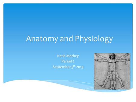 <strong>Anatomy</strong> <strong>and</strong> <strong>Physiology</strong> Katie Mackey Period 2 September 5 th 2013.