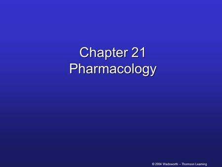 © 2004 Wadsworth – Thomson Learning Chapter 21 Pharmacology.