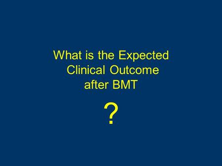 What is the Expected Clinical Outcome after BMT ?.
