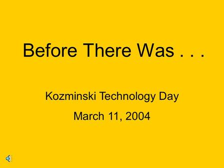 Before There Was... Kozminski Technology Day March 11, 2004.