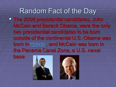 Random Fact of the Day  The 2008 presidential candidates, John McCain and Barack Obama, were the only two presidential candidates to be born outside.