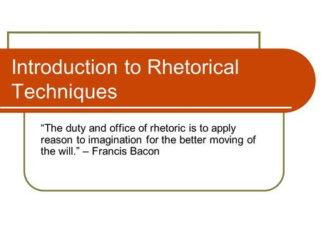 "Introduction to Rhetorical Techniques ""The duty and office of rhetoric is to apply reason to imagination for the better moving of the will."" – Francis."