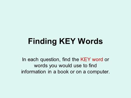 Finding KEY Words In each question, find the KEY word or words you would use to find information in a book or on a computer.
