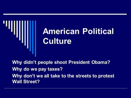 American Political Culture Why didn't people shoot President Obama? Why do we pay taxes? Why don't we all take to the streets to protest Wall Street?