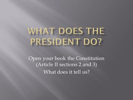 Open your book the Constitution (Article II sections 2 and 3) What does it tell us?