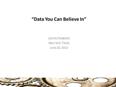 """Data You Can Believe In"" JIM RUTENBERG New York Times June 20, 2013."