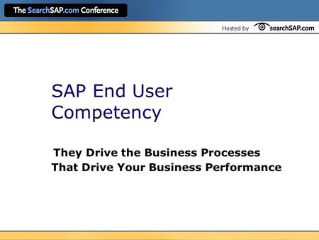 Hosted by SAP End User Competency They Drive the Business Processes That Drive Your Business Performance.