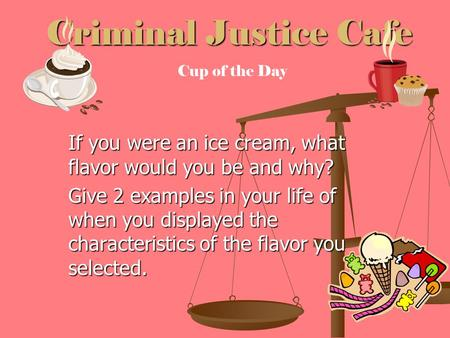 Criminal Justice Cafe If you were an ice cream, what flavor would you be and why? Give 2 examples in your life of when you displayed the characteristics.