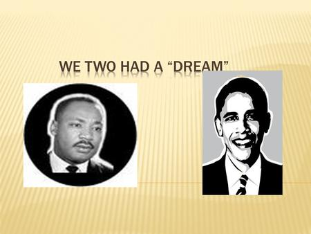 "DR. MARTIN LUTHER KING, JR. PRESIDENT BARACK OBAMA "" I have a dream that one day this nation will rise up and live out the true meaning of its creed:"
