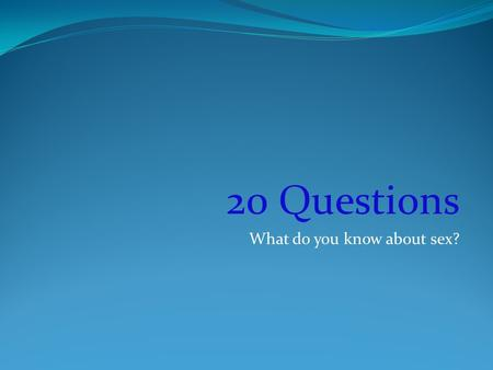 20 Questions What do you know about sex?. Define the word: SEX.
