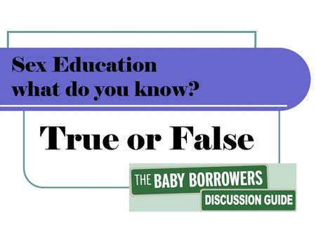 Sex Education what do you know? True or False. Sex Education…#1 what do you know? True or False? The first time you have unprotected sex you can't get.