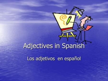 Adjectives in Spanish Los adjetivos en español Adjectives are like mirrors: they reflect the gender and number of the noun they modify. Adjective = Noun.