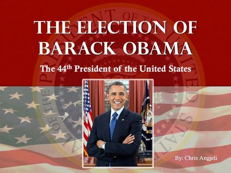 The election of Barack Obama The 44 th President of the United States By: Chris Angjeli.