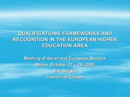 QUALIFICATIONS FRAMEWORKS AND RECOGNITION IN THE EUROPEAN HIGHER EDUCATION AREA Meeting of Asian and European Rectors Berlin, October 27 – 29, 2008 Sjur.