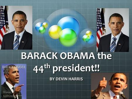 BARACK OBAMA the 44 th president!! BY DEVIN HARRIS.