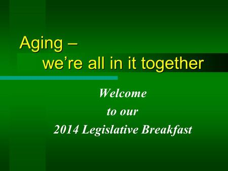 Aging – we're all in it together Welcome to our 2014 Legislative Breakfast.