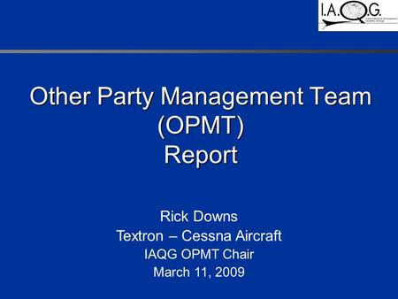Other Party Management Team (OPMT) Report Rick Downs Textron – Cessna Aircraft IAQG OPMT Chair March 11, 2009.