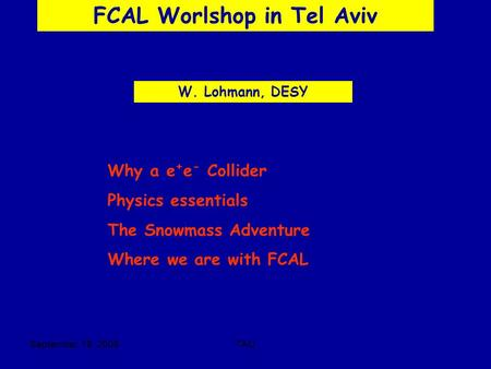September, 18 2005TAU FCAL Worlshop in Tel Aviv W. Lohmann, DESY Why a e + e - Collider Physics essentials The Snowmass Adventure Where we are with FCAL.