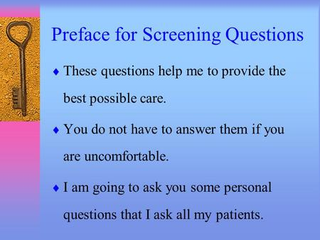 Preface for Screening Questions  These questions help me to provide the best possible care.  You do not have to answer them if you are uncomfortable.