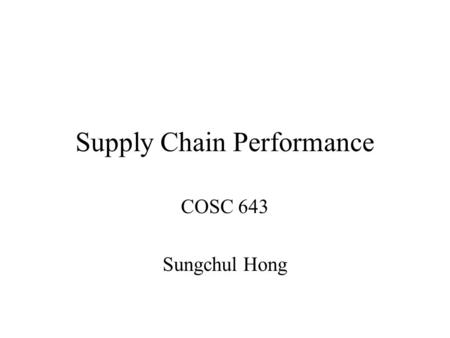 Supply Chain Performance COSC 643 Sungchul Hong. Competitive and Supply Chain Strategies A company's competitive strategy defines the set of customer.