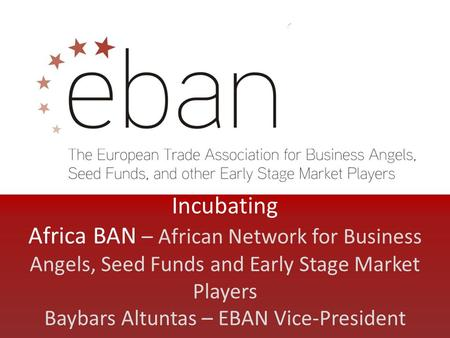 Incubating Africa BAN – African Network for Business Angels, Seed Funds and Early Stage Market Players Baybars Altuntas – EBAN Vice-President.