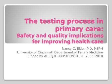 The testing process in primary care: Safety and quality implications for improving health care Nancy C. Elder, MD, MSPH University of Cincinnati Department.