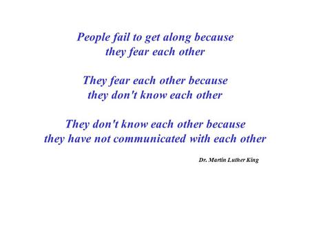 People fail to get along because they fear each other They fear each other because they don't know each other They don't know each other because they have.