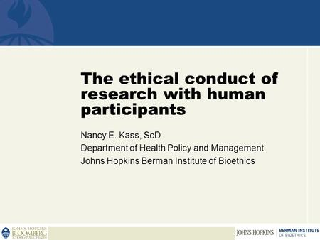 The ethical conduct of research with human participants Nancy E. Kass, ScD Department of Health Policy and Management Johns Hopkins Berman Institute of.