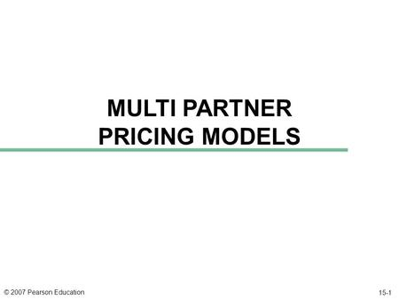 © 2007 Pearson Education 15-1 MULTI PARTNER PRICING MODELS.