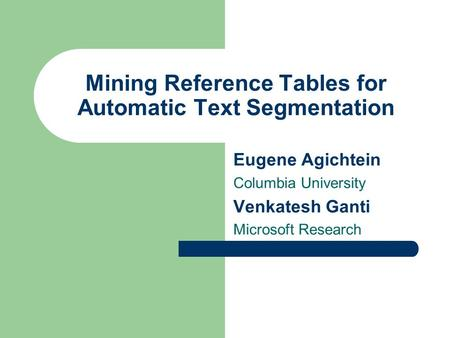 Mining Reference Tables for Automatic Text Segmentation Eugene Agichtein Columbia University Venkatesh Ganti Microsoft Research.