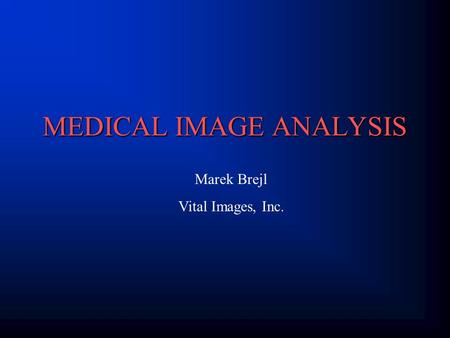 MEDICAL IMAGE ANALYSIS Marek Brejl Vital Images, Inc.