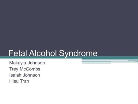 Fetal Alcohol Syndrome Makayla Johnson Trey McCombs Isaiah Johnson Hieu Tran.