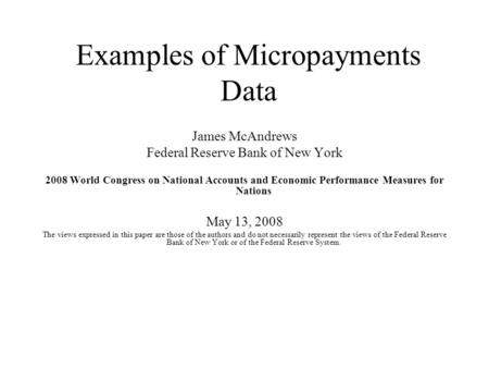 Examples of Micropayments Data James McAndrews Federal Reserve Bank of New York 2008 World Congress on National Accounts and Economic Performance Measures.