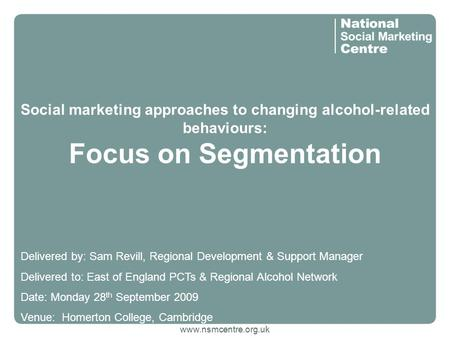 Www.nsmcentre.org.uk Social marketing approaches to changing alcohol-related behaviours: Focus on Segmentation Delivered by: Sam Revill, Regional Development.