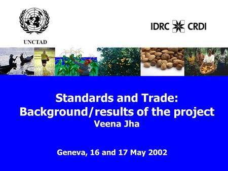 Standards and Trade: Background/results of the project Veena Jha Geneva, 16 and 17 May 2002 UNCTAD.